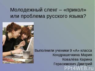 Молодежный сленг – «прикол» или проблема русского языка? Выполнили ученики 9 «А»