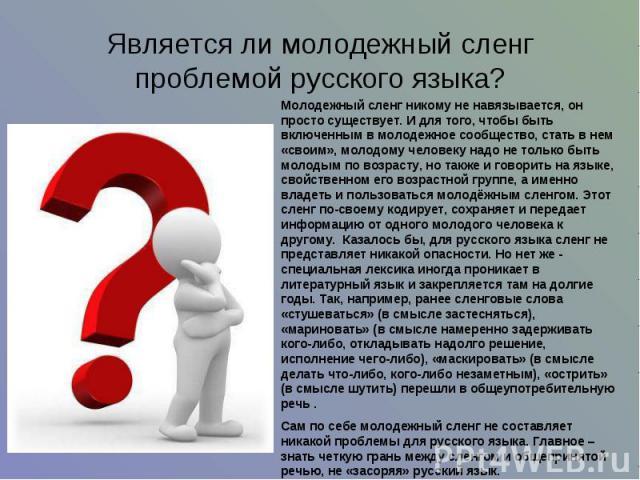 Является ли молодежный сленг проблемой русского языка? Молодежный сленг никому не навязывается, он просто существует. И для того, чтобы быть включенным в молодежное сообщество, стать в нем «своим», молодому человеку надо не только быть молодым по во…