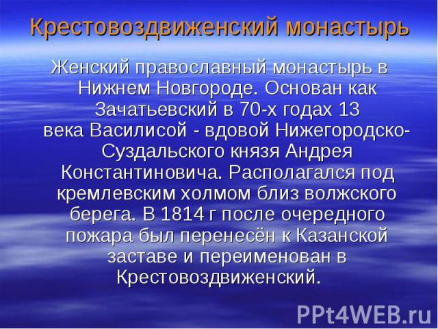Крестовоздвиженский монастырь Женский православный монастырь в Нижнем Новгороде. Основан как Зачатьевский в 70-х годах13 векаВасилисой- вдовой Нижегородско-Суздальского князяАндрея Константиновича. Располагался под кремлевским холмом близ волжск…