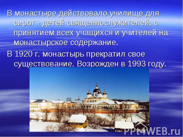 В монастыре действовало училище для сирот - детей священнослужителей, с принятием всех учащихся и учителей на монастырское содержание. В 1920 г. монастырь прекратил свое существование. Возрожден в1993 году.