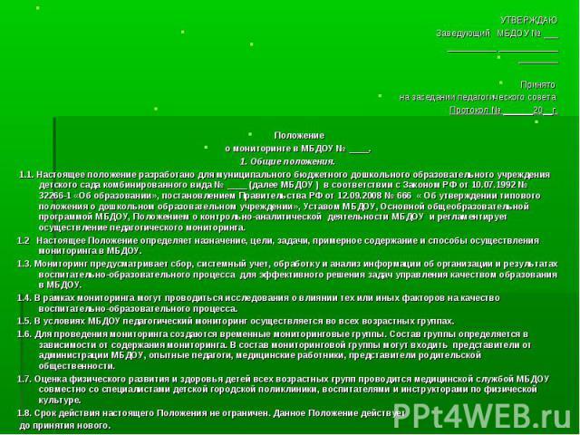 УТВЕРЖДАЮ Заведующий МБДОУ № ___ __________ ____________  Принято на заседании педагогического совета Протокол № ______20__г.  Положение о мониторинге в МБДОУ № ____. 1. Общие положения. 1.1. Настоящее положение разработано для муниципального бюдж…