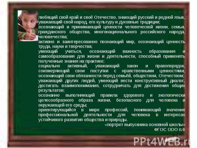 любящий свой край и своё Отечество, знающий русский и родной язык, уважающий свой народ, его культуру и духовные традиции; осознающий и принимающий ценности человеческой жизни, семьи, гражданского общества, многонационального российского народа, чел…