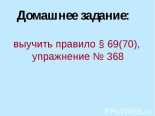 Домашнее задание: выучить правило § 69(70), упражнение № 368
