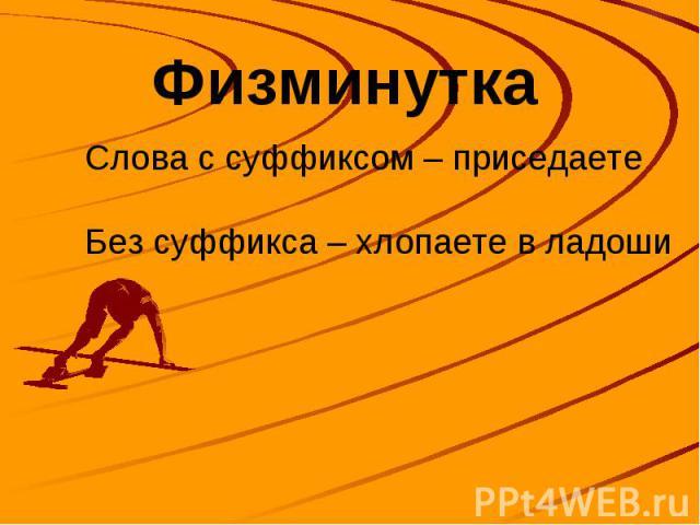 Физминутка Слова с суффиксом – приседаете Без суффикса – хлопаете в ладоши