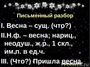 Письменный разбор I. Весна – сущ. (что?) II.Н.ф. – весна; нариц., неодуш., ж.р.,