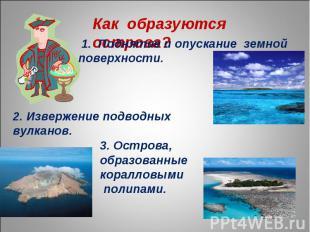 Как образуются острова? 1. Поднятие и опускание земной поверхности. 2. Извержени