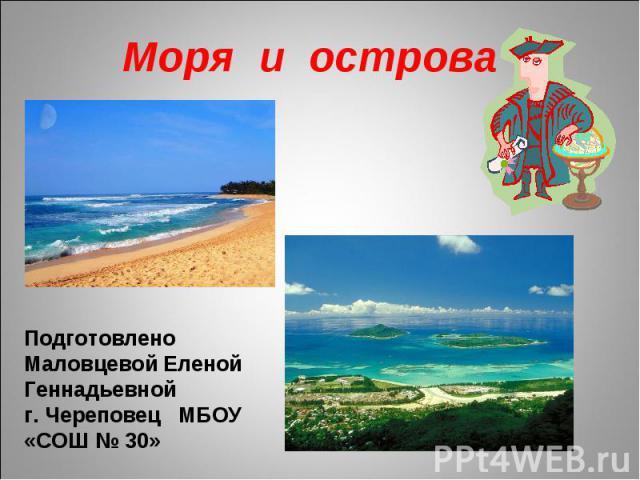 Моря и острова Подготовлено Маловцевой Еленой Геннадьевной г. Череповец МБОУ «СОШ № 30»