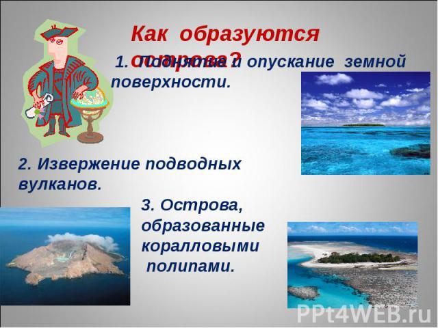 Как образуются острова? 1. Поднятие и опускание земной поверхности. 2. Извержение подводных вулканов. 3. Острова, образованные коралловыми полипами.