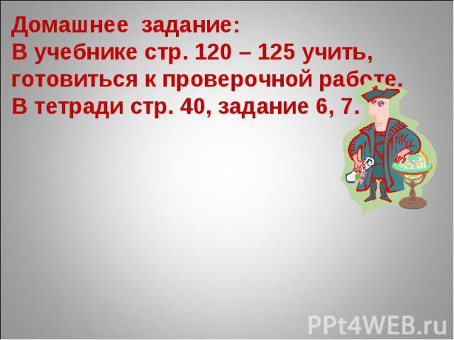 Домашнее задание: В учебнике стр. 120 – 125 учить, готовиться к проверочной работе. В тетради стр. 40, задание 6, 7.