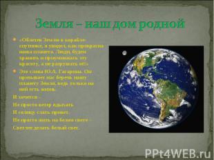 Земля – наш дом родной «Облетев Землю в корабле-спутнике, я увидел, как прекрасн
