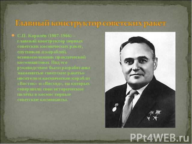 Главный конструктор советских ракет С.П. Королёв (1907-1966) – главный конструктор первых советских космических ракет, спутников и кораблей, основоположник практической космонавтики. Под его руководством были разработаны знаменитые советские ракеты-…