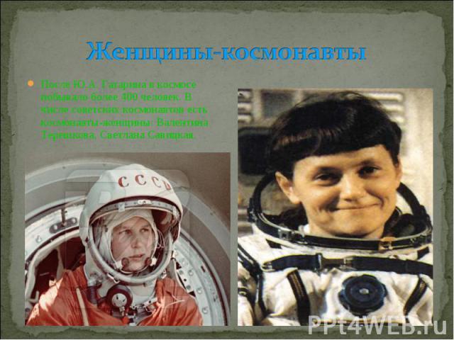 Женщины-космонавты После Ю.А. Гагарина в космосе побывало более 400 человек. В числе советских космонавтов есть космонавты-женщины: Валентина Терешкова, Светлана Савицкая.