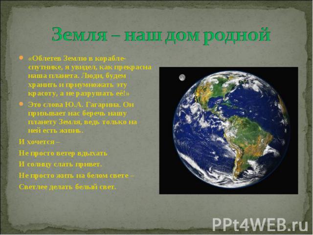 Земля – наш дом родной «Облетев Землю в корабле-спутнике, я увидел, как прекрасна наша планета. Люди, будем хранить и приумножать эту красоту, а не разрушать её!» Это слова Ю.А. Гагарина. Он призывает нас беречь нашу планету Земля, ведь только на не…