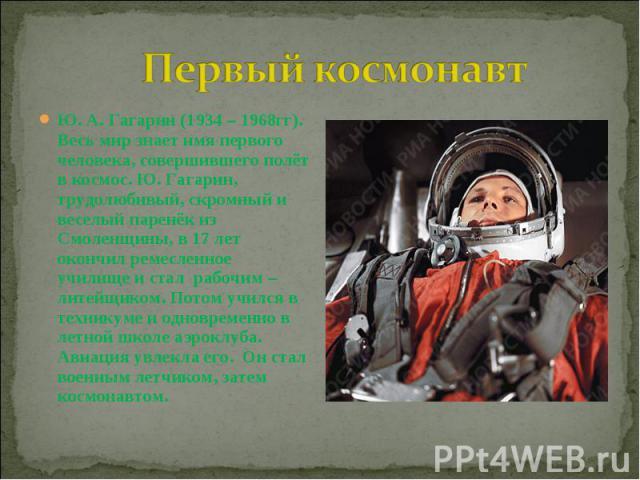 Первый космонавт Ю. А. Гагарин (1934 – 1968гг). Весь мир знает имя первого человека, совершившего полёт в космос. Ю. Гагарин, трудолюбивый, скромный и веселый паренёк из Смоленщины, в 17 лет окончил ремесленное училище и стал рабочим – литейщиком. П…