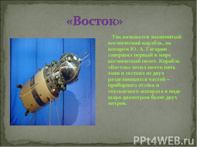 «Восток» Так назывался знаменитый космический корабль, на котором Ю. А. Гагарин совершил первый в мире космический полет. Корабль «Восток» весил почти пять тонн и состоял из двух разделяющихся частей – приборного отсека и спускаемого аппарата в виде…