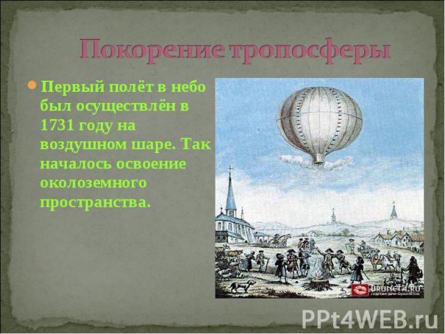 Покорение тропосферы Первый полёт в небо был осуществлён в 1731 году на воздушном шаре. Так началось освоение околоземного пространства.