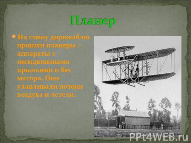 Планер На смену дирижаблю пришли планеры – аппараты с неподвижными крыльями и без мотора. Они улавливали потоки воздуха и летели.