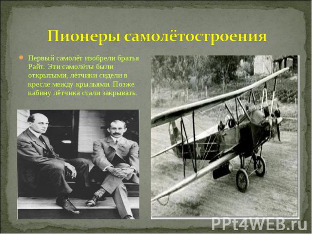 Пионеры самолётостроения Первый самолёт изобрели братья Райт. Эти самолёты были открытыми, лётчики сидели в кресле между крыльями. Позже кабину лётчика стали закрывать.