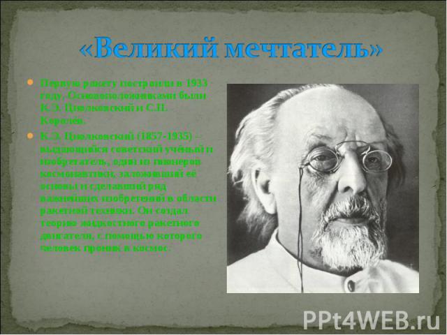 «Великий мечтатель» Первую ракету построили в 1933 году. Основоположниками были К.Э. Циолковский и С.П. Королёв. К.Э. Циолковский (1857-1935) – выдающийся советский учёный и изобретатель, один из пионеров космонавтики, заложивший её основы и сделавш…