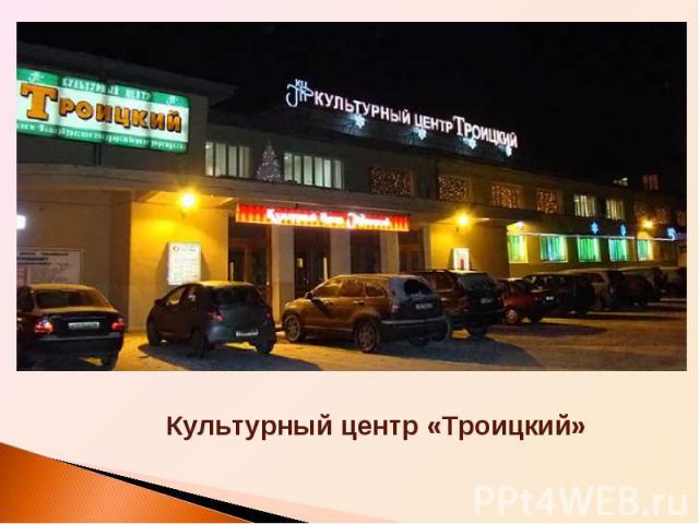 Культурный центр «Троицкий»