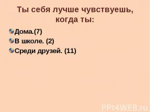 Ты себя лучше чувствуешь, когда ты: Дома.(7) В школе. (2) Среди друзей. (11)
