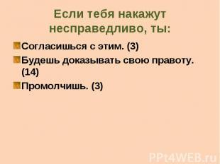 Если тебя накажут несправедливо, ты: Согласишься с этим. (3) Будешь доказывать с