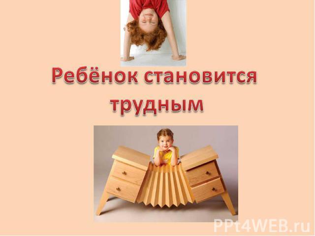 Ребёнок становится трудным