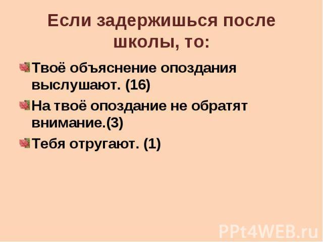 Если задержишься после школы, то: Твоё объяснение опоздания выслушают. (16) На твоё опоздание не обратят внимание.(3) Тебя отругают. (1)
