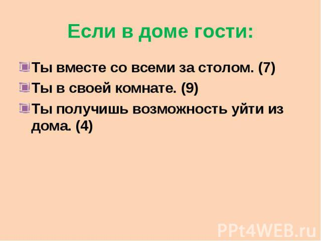 Если в доме гости: Ты вместе со всеми за столом. (7) Ты в своей комнате. (9) Ты получишь возможность уйти из дома. (4)