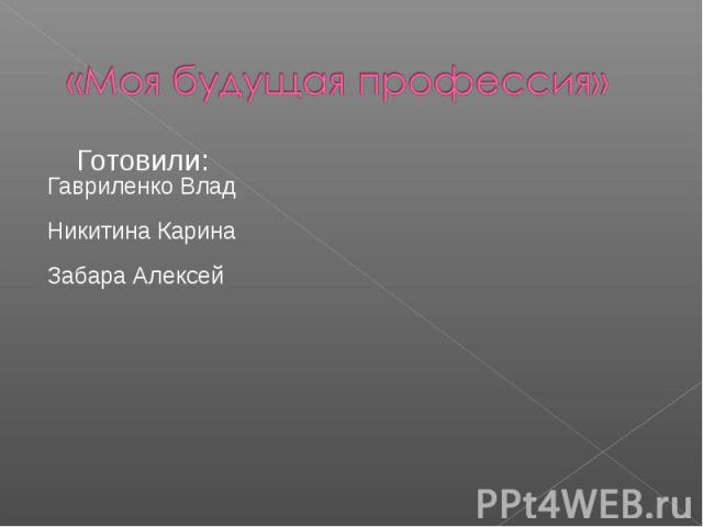 «Моя будущая профессия» Готовили: Гавриленко Влад Никитина Карина Забара Алексей