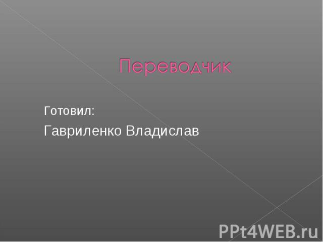 Переводчик Готовил: Гавриленко Владислав