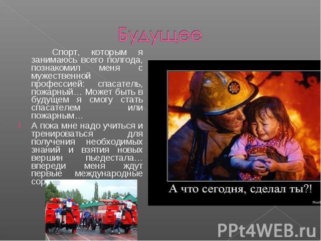 Будущее Спорт, которым я занимаюсь всего полгода, познакомил меня с мужественной профессией: спасатель, пожарный… Может быть в будущем я смогу стать спасателем или пожарным… А пока мне надо учиться и тренироваться для получения необходимых знаний и …
