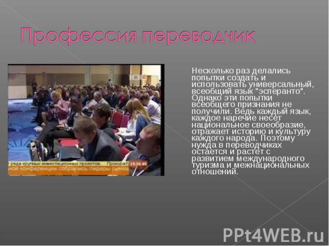 Профессия переводчик Несколько раз делались попытки создать и использовать универсальный, всеобщий язык