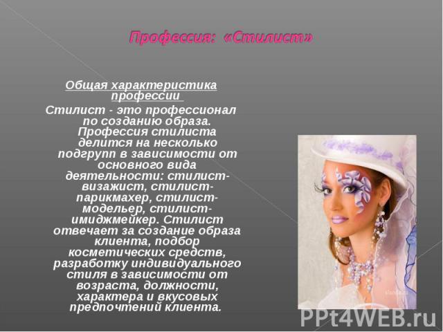 Профессия: «Стилист» Общая характеристика профессии Стилист - это профессионал по созданию образа. Профессия стилиста делится на несколько подгрупп в зависимости от основного вида деятельности: стилист- визажист, стилист-парикмахер, стилист-модельер…