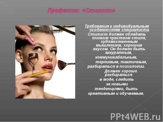 Профессия: «Стилист» Требования к индивидуальным особенностям специалиста Стилист должен обладать тонким чувством стиля, художественным мышлением, хорошим вкусом. Он должен быть аккуратным, коммуникабельным, терпимым, тактичным, разбираться в психол…
