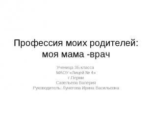 Профессия моих родителей: моя мама -врач Ученица 3Б класса МАОУ «Лицей № 4» г.Пе