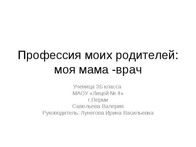 Профессия моих родителей: моя мама -врач Ученица 3Б класса МАОУ «Лицей № 4» г.Перми Савельева Валерия Руководитель: Лунегова Ирина Васильевна