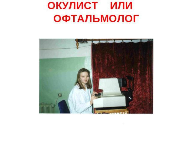 ОКУЛИСТ ИЛИ ОФТАЛЬМОЛОГ
