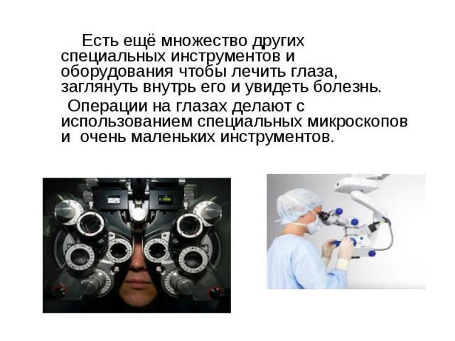 Есть ещё множество других специальных инструментов и оборудования чтобы лечить глаза, заглянуть внутрь его и увидеть болезнь. Операции на глазах делают с использованием специальных микроскопов и очень маленьких инструментов.
