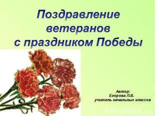 Поздравление ветеранов с праздником Победы Автор: Егорова Л.В. учитель начальных