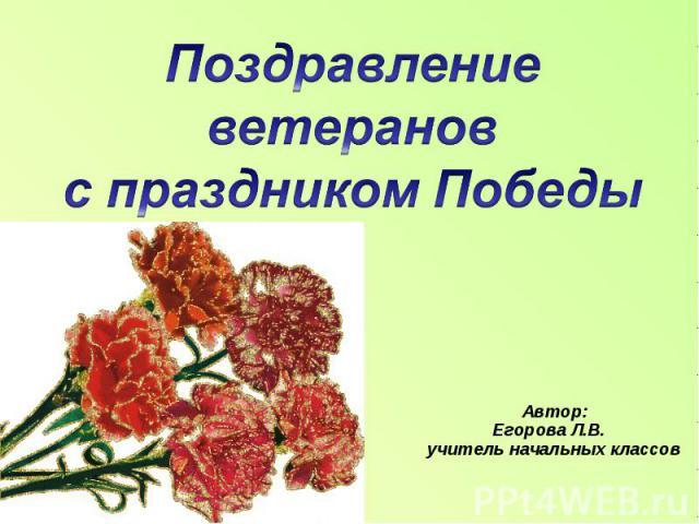 Поздравление ветеранов с праздником Победы Автор: Егорова Л.В. учитель начальных классов