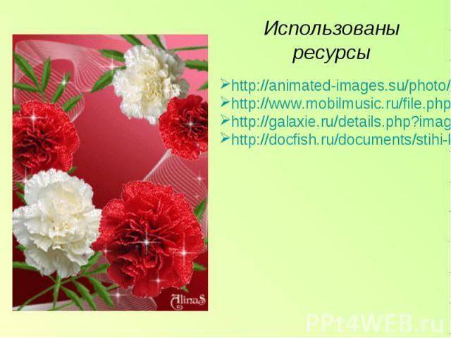 Использованы ресурсы http://animated-images.su/photo/animacija/cvety/krasnye_gvozdiki/11-0-1529 http://www.mobilmusic.ru/file.php?id=918025 http://galaxie.ru/details.php?image_id=3998 http://docfish.ru/documents/stihi-ko-den-pobeda-9-may-stihotvoren…