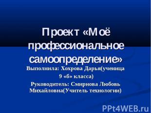 Проект «Моё профессиональное самоопределение» Выполнила: Хохрова Дарья(ученица 9