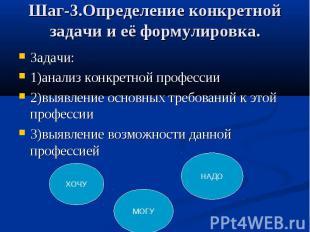 Шаг-3.Определение конкретной задачи и её формулировка. Задачи: 1)анализ конкретн