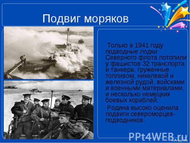 Подвиг моряков Только в 1941 году подводные лодки Северного флота потопили у фашистов 32 транспорта и танкера, груженные топливом, никелевой и железной рудой, войсками и военными материалами, и несколько немецких боевых кораблей. Родина высоко оцени…