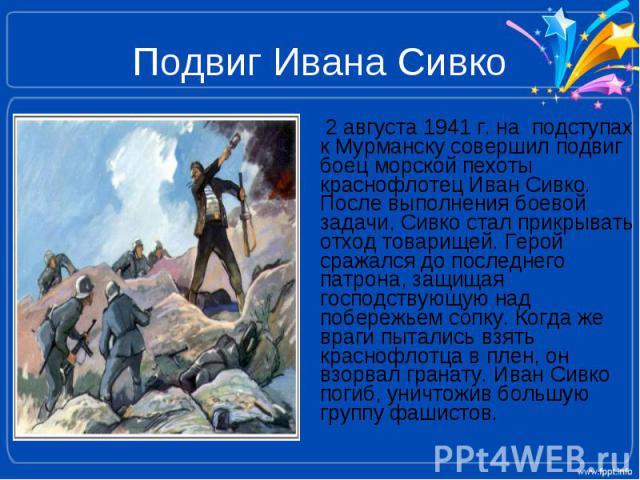 Подвиг Ивана Сивко 2 августа 1941 г. на подступах к Мурманску совершил подвиг боец морской пехоты краснофлотец Иван Сивко. После выполнения боевой задачи, Сивко стал прикрывать отход товарищей. Герой сражался до последнего патрона, защищая господств…