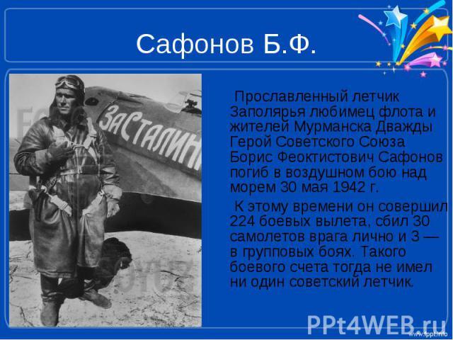 Сафонов Б.Ф. Прославленный летчик Заполярья любимец флота и жителей Мурманска Дважды Герой Советского Союза Борис Феоктистович Сафонов погиб в воздушном бою над морем 30 мая 1942 г. К этому времени он совершил 224 боевых вылета, сбил 30 самолетов вр…