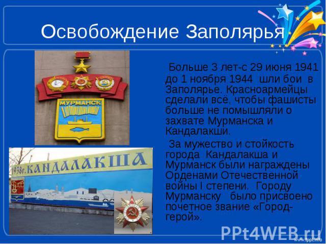 Освобождение Заполярья Больше 3 лет-с 29 июня 1941 до 1 ноября 1944 шли бои в Заполярье. Красноармейцы сделали всё, чтобы фашисты больше не помышляли о захвате Мурманска и Кандалакши. За мужество и стойкость города Кандалакша и Мурманск были награжд…