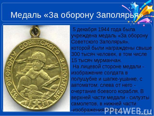 Медаль «За оборону Заполярья » 5 декабря 1944 года была учреждена медаль «За оборону Советского Заполярья», которой были награждены свыше 300 тысяч человек, в том числе 15 тысяч мурманчан. На лицевой стороне медали - изображение солдата в полушубке …