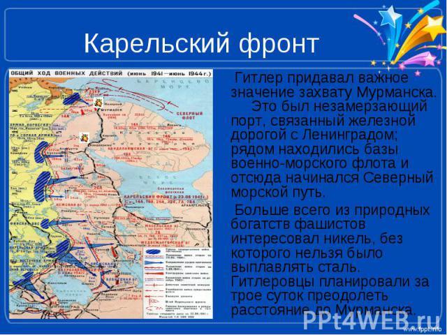 Карельский фронт Гитлер придавал важное значение захвату Мурманска. Это был незамерзающий порт, связанный железной дорогой с Ленинградом; рядом находились базы военно-морского флота и отсюда начинался Северный морской путь. Больше всего из природных…